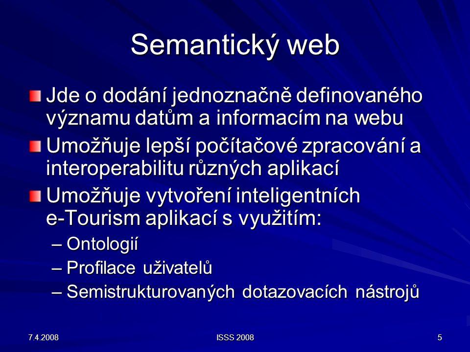 7.4.2008 ISSS 2008 5 Semantický web Jde o dodání jednoznačně definovaného významu datům a informacím na webu Umožňuje lepší počítačové zpracování a interoperabilitu různých aplikací Umožňuje vytvoření inteligentních e-Tourism aplikací s využitím: –Ontologií –Profilace uživatelů –Semistrukturovaných dotazovacích nástrojů