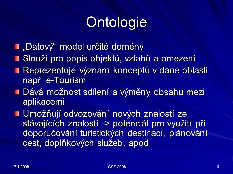 """7.4.2008 ISSS 2008 6 Ontologie """"Datový"""" model určité domény Slouží pro popis objektů, vztahů a omezení Reprezentuje význam konceptů v dané oblasti nap"""