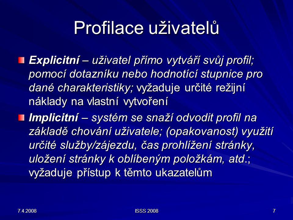 7.4.2008 ISSS 2008 7 Profilace uživatelů Explicitní – uživatel přímo vytváří svůj profil; pomocí dotazníku nebo hodnotící stupnice pro dané charakteri
