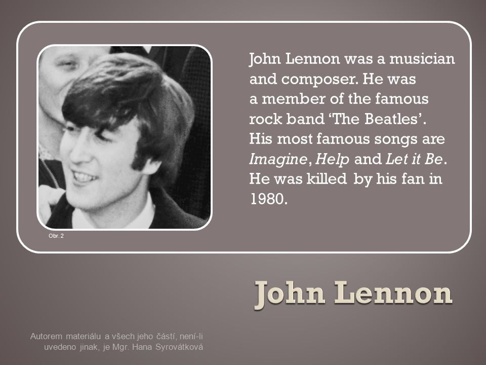 John Lennon was a musician and composer. He was a member of the famous rock band 'The Beatles'.