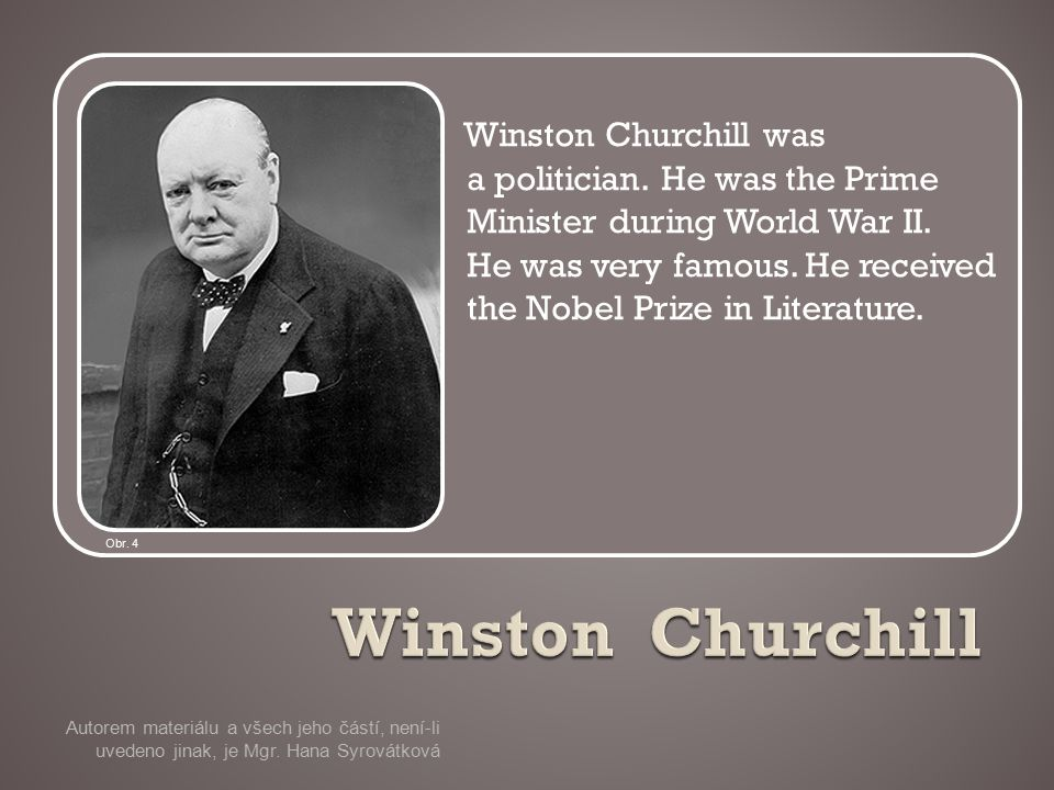 Winston Churchill was a politician. He was the Prime Minister during World War II.