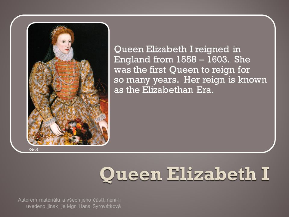 Queen Elizabeth I reigned in England from 1558 – 1603.