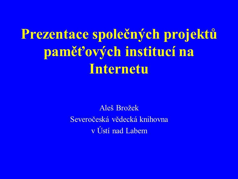 Prezentace společných projektů paměťových institucí na Internetu Aleš Brožek Severočeská vědecká knihovna v Ústí nad Labem