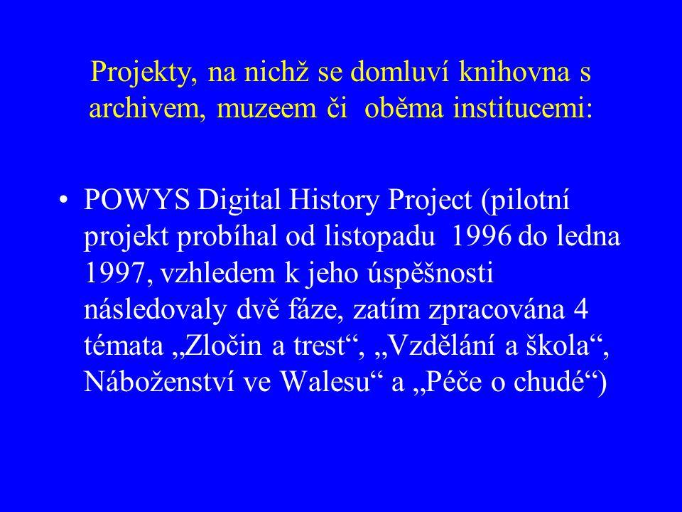 """Projekty, na nichž se domluví knihovna s archivem, muzeem či oběma institucemi: POWYS Digital History Project (pilotní projekt probíhal od listopadu 1996 do ledna 1997, vzhledem k jeho úspěšnosti následovaly dvě fáze, zatím zpracována 4 témata """"Zločin a trest , """"Vzdělání a škola , Náboženství ve Walesu a """"Péče o chudé )"""
