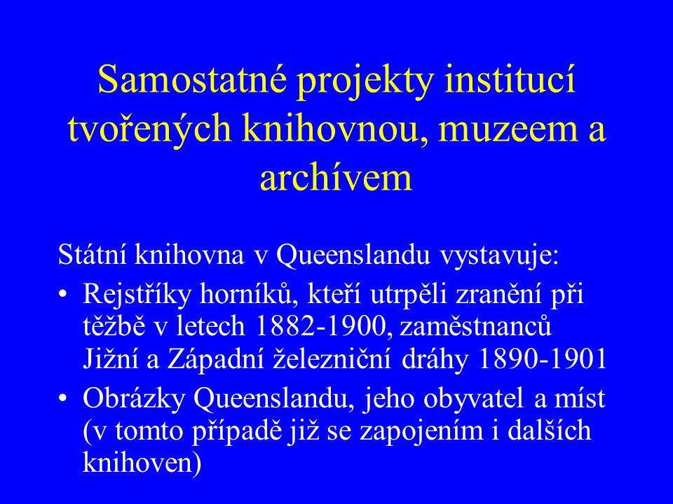 Samostatné projekty institucí tvořených knihovnou, muzeem a archívem Státní knihovna v Queenslandu vystavuje: Rejstříky horníků, kteří utrpěli zranění při těžbě v letech 1882-1900, zaměstnanců Jižní a Západní železniční dráhy 1890-1901 Obrázky Queenslandu, jeho obyvatel a míst (v tomto případě již se zapojením i dalších knihoven)