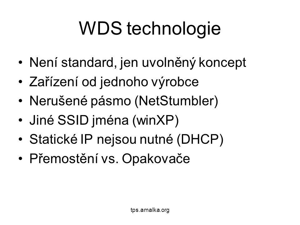 tps.amalka.org WDS technologie Není standard, jen uvolněný koncept Zařízení od jednoho výrobce Nerušené pásmo (NetStumbler) Jiné SSID jména (winXP) Statické IP nejsou nutné (DHCP) Přemostění vs.