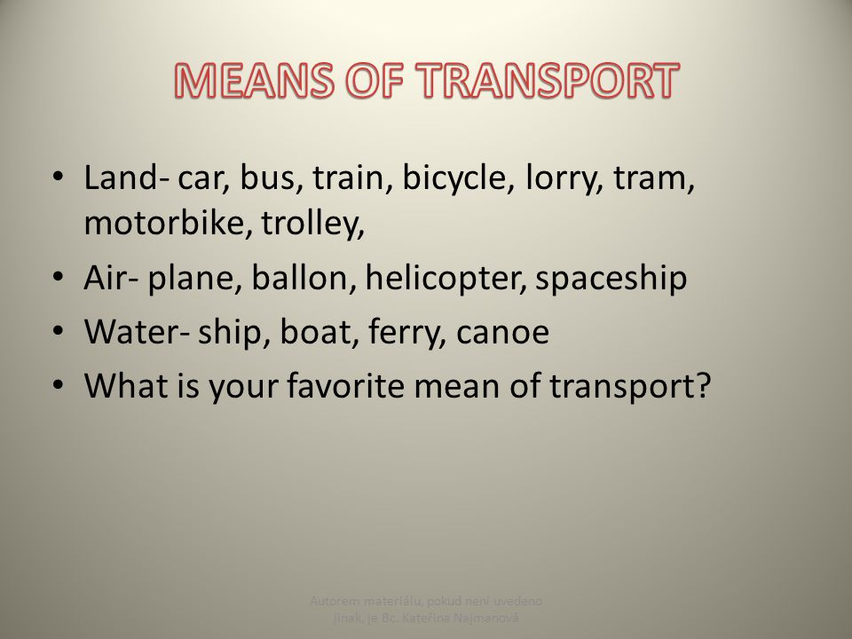 Land- car, bus, train, bicycle, lorry, tram, motorbike, trolley, Air- plane, ballon, helicopter, spaceship Water- ship, boat, ferry, canoe What is you