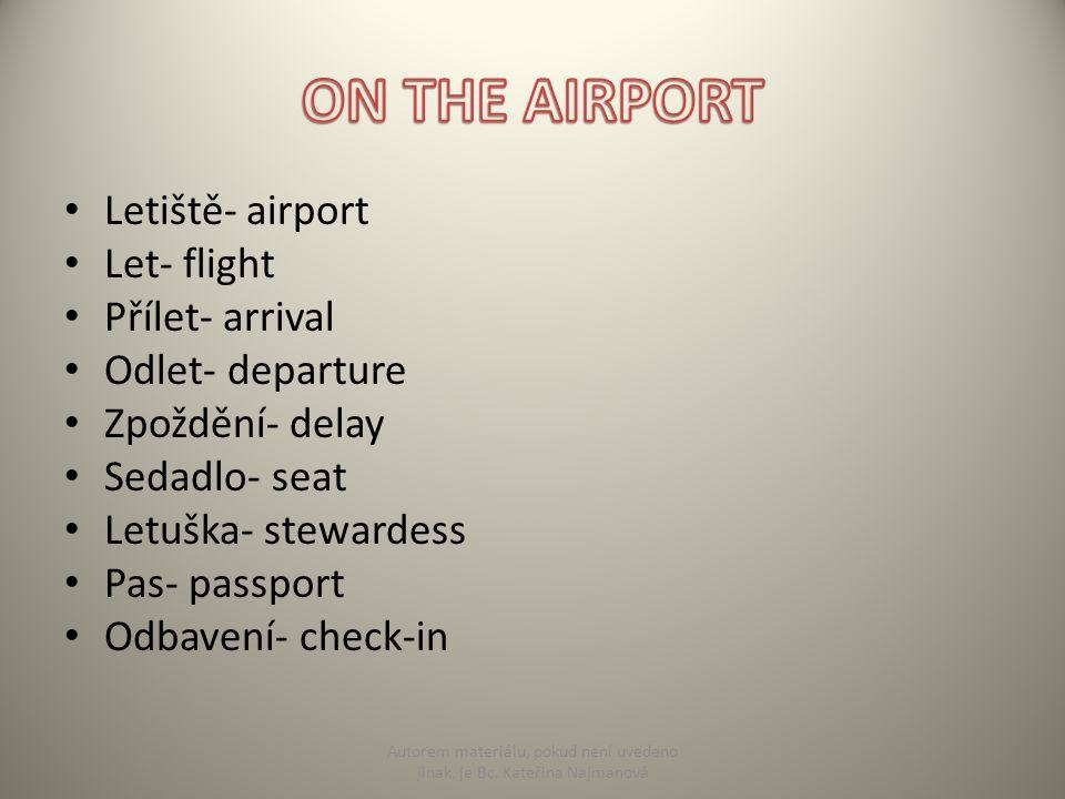 Letiště- airport Let- flight Přílet- arrival Odlet- departure Zpoždění- delay Sedadlo- seat Letuška- stewardess Pas- passport Odbavení- check-in Autorem materiálu, pokud není uvedeno jinak, je Bc.