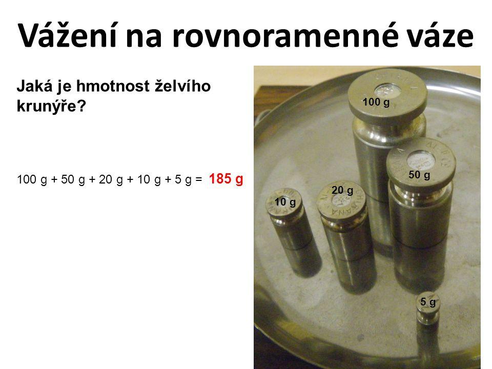 Vážení na rovnoramenné váze Jaká je hmotnost želvího krunýře? 5 g 20 g 10 g 50 g 100 g 100 g + 50 g + 20 g + 10 g + 5 g = 185 g