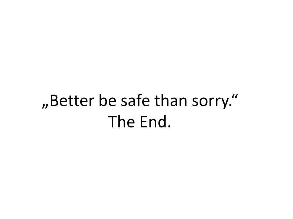 """""""Better be safe than sorry. The End."""