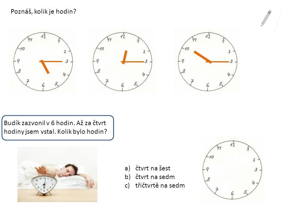 Poznáš, kolik je hodin? Budík zazvonil v 6 hodin. Až za čtvrt hodiny jsem vstal. Kolik bylo hodin? a)čtvrt na šest b)čtvrt na sedm c)třičtvrtě na sedm