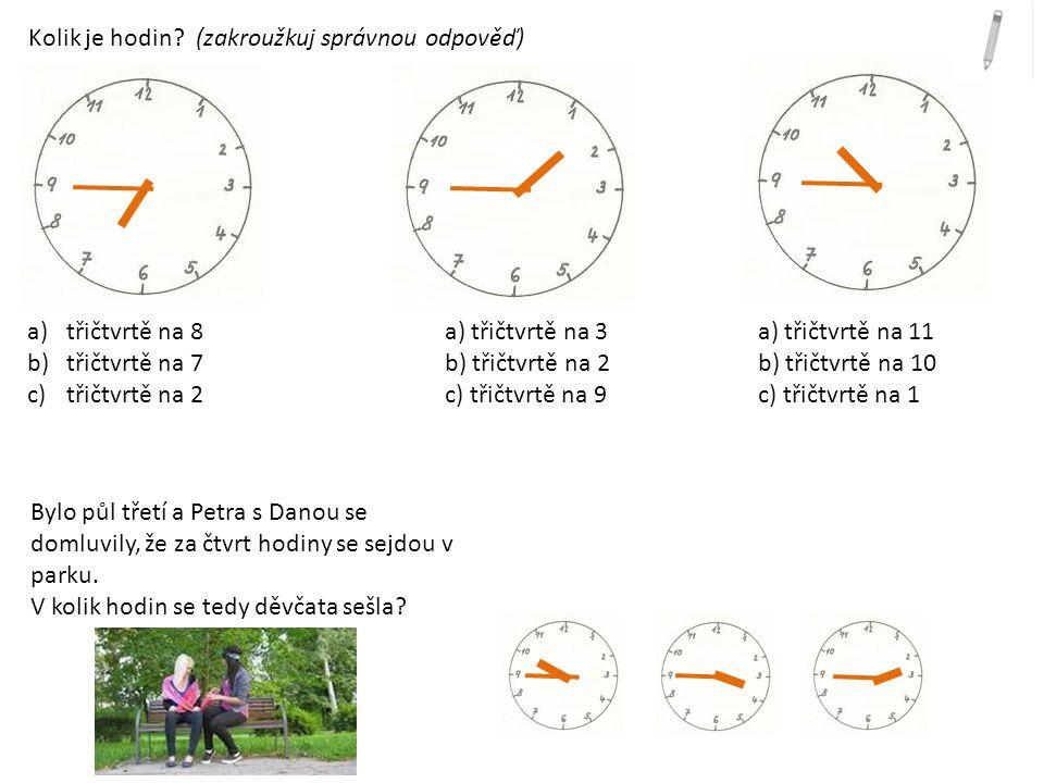 Kolik je hodin? (zakroužkuj správnou odpověď) a)třičtvrtě na 8a) třičtvrtě na 3a) třičtvrtě na 11 b)třičtvrtě na 7b) třičtvrtě na 2b) třičtvrtě na 10