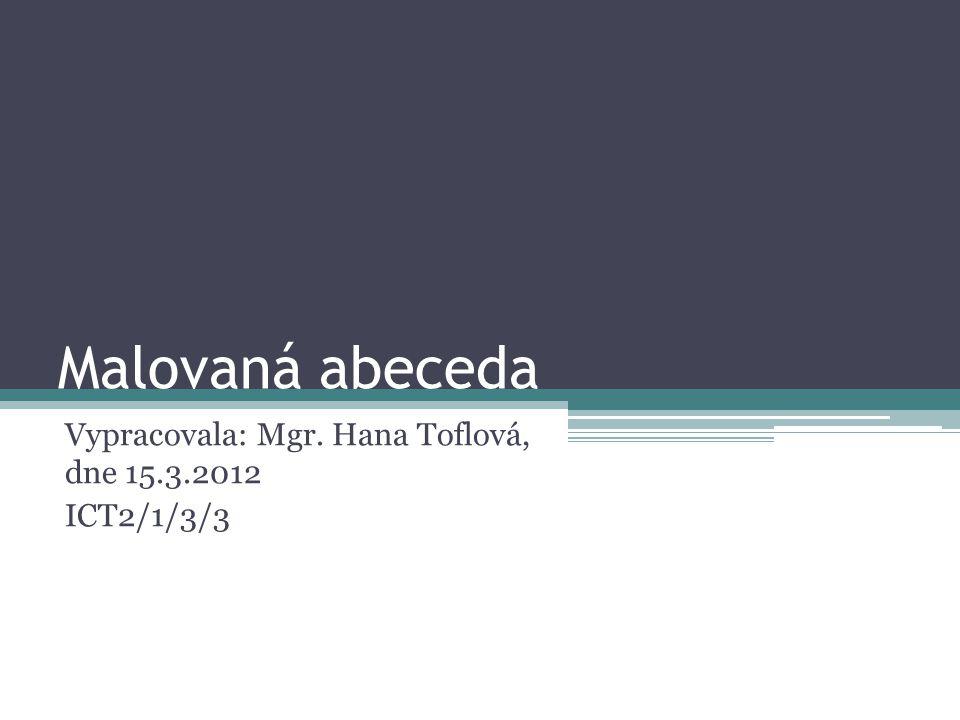 Malovaná abeceda Vypracovala: Mgr. Hana Toflová, dne 15.3.2012 ICT2/1/3/3