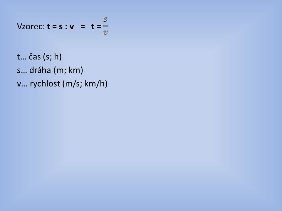 Vzorec: t = s : v = t = t… čas (s; h) s… dráha (m; km) v… rychlost (m/s; km/h)