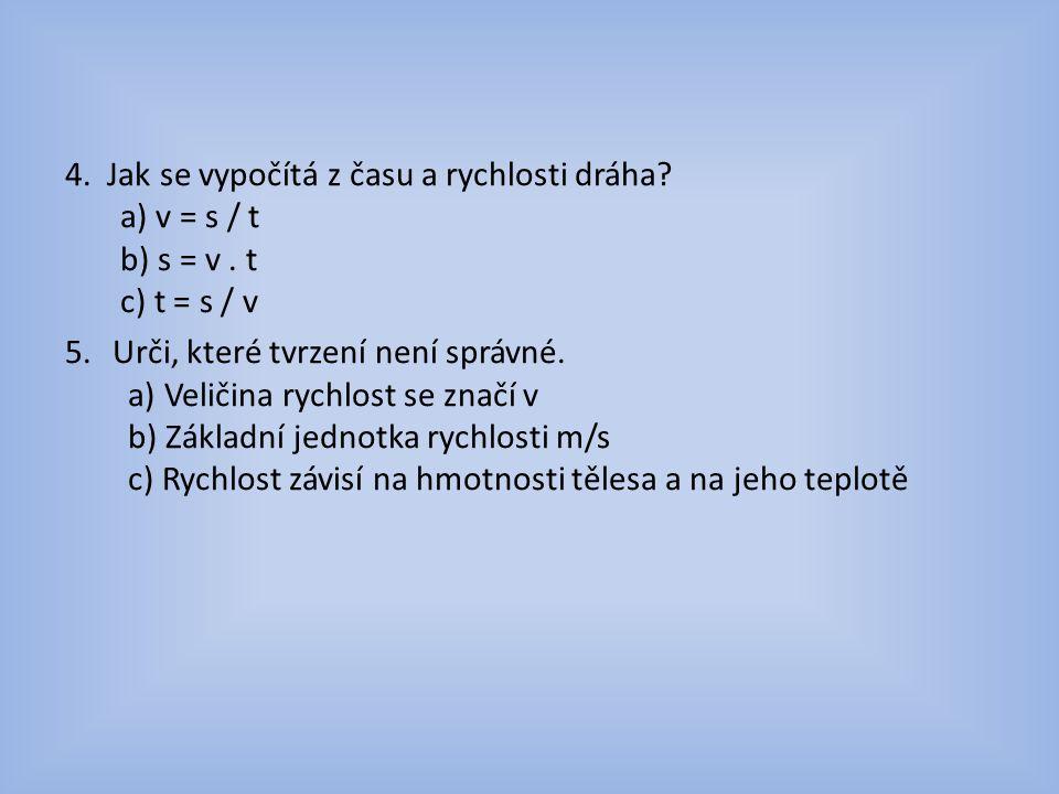 4.Jak se vypočítá z času a rychlosti dráha. a) v = s / t b) s = v.