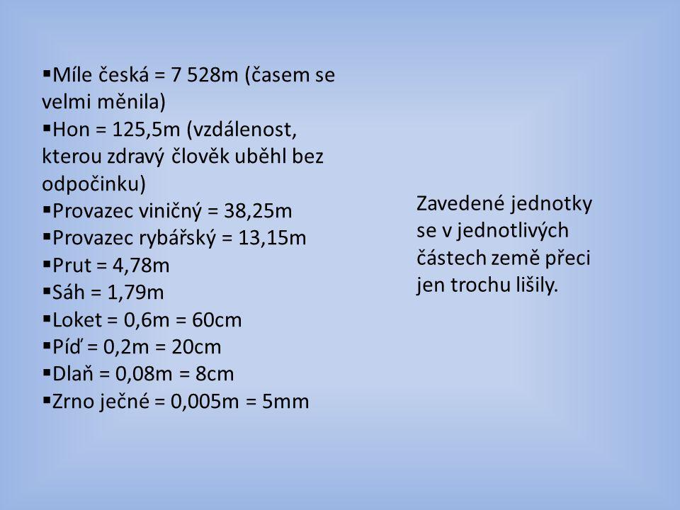  Míle česká = 7 528m (časem se velmi měnila)  Hon = 125,5m (vzdálenost, kterou zdravý člověk uběhl bez odpočinku)  Provazec viničný = 38,25m  Provazec rybářský = 13,15m  Prut = 4,78m  Sáh = 1,79m  Loket = 0,6m = 60cm  Píď = 0,2m = 20cm  Dlaň = 0,08m = 8cm  Zrno ječné = 0,005m = 5mm Zavedené jednotky se v jednotlivých částech země přeci jen trochu lišily.