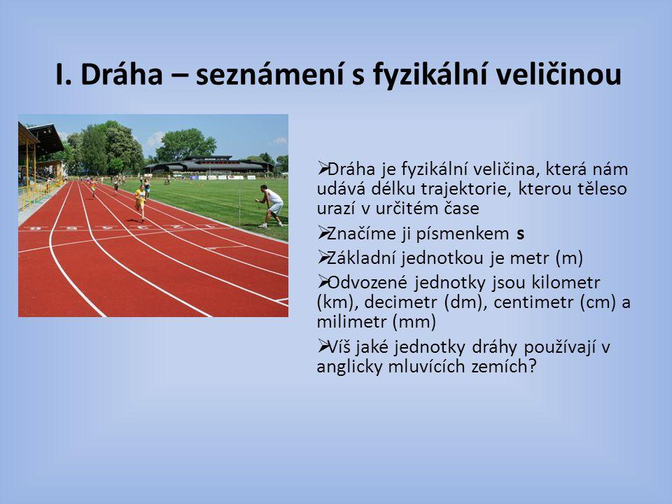Pravidla pro převodní vztahy :1000 :10 :10 :10 Km m dm cm mm.1000.10.10.10  V anglicky mluvících zemích se používají jednotky míle, yard, palec a stopa  1 míle = 1 609,4 m  1 yard = 0,9144 m  1 palec = 2,54 cm  1 stopa = 0,3048 m  měřidla, kterými se dráha stanovuje jsou stejná jako měřidla délková (měřítko, pravítko, pásmo, krokoměr)