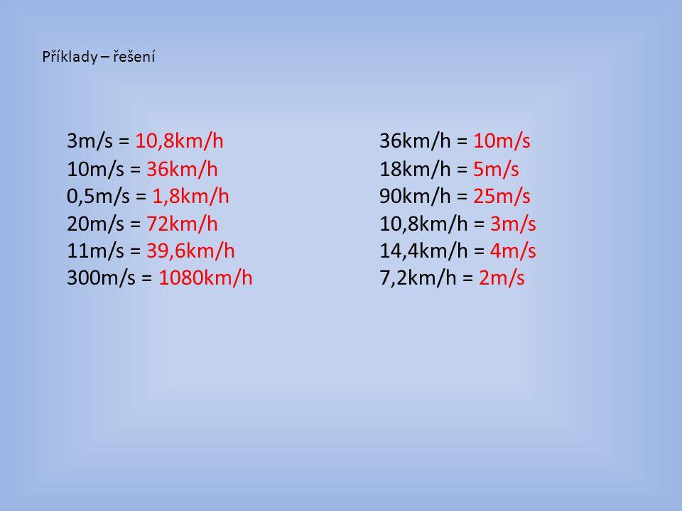 Příklady – řešení 3m/s = 10,8km/h 10m/s = 36km/h 0,5m/s = 1,8km/h 20m/s = 72km/h 11m/s = 39,6km/h 300m/s = 1080km/h 36km/h = 10m/s 18km/h = 5m/s 90km/h = 25m/s 10,8km/h = 3m/s 14,4km/h = 4m/s 7,2km/h = 2m/s