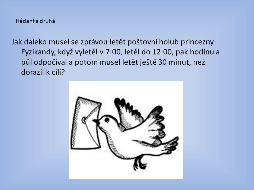 Hádanka druhá Jak daleko musel se zprávou letět poštovní holub princezny Fyzikandy, když vyletěl v 7:00, letěl do 12:00, pak hodinu a půl odpočíval a potom musel letět ještě 30 minut, než dorazil k cíli?