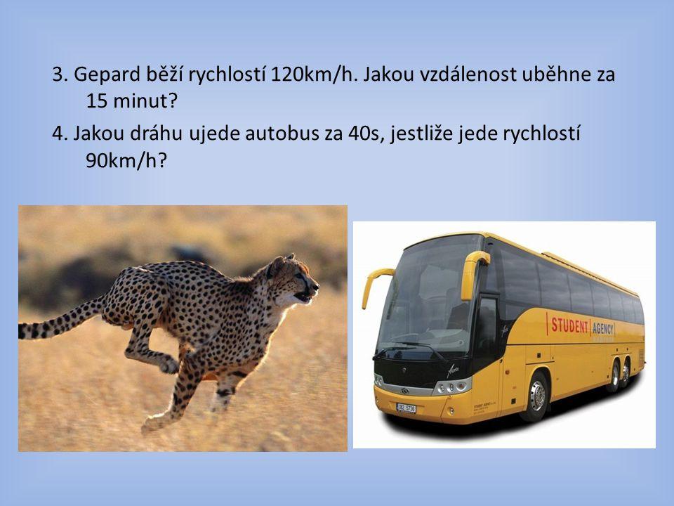 3.Gepard běží rychlostí 120km/h. Jakou vzdálenost uběhne za 15 minut.