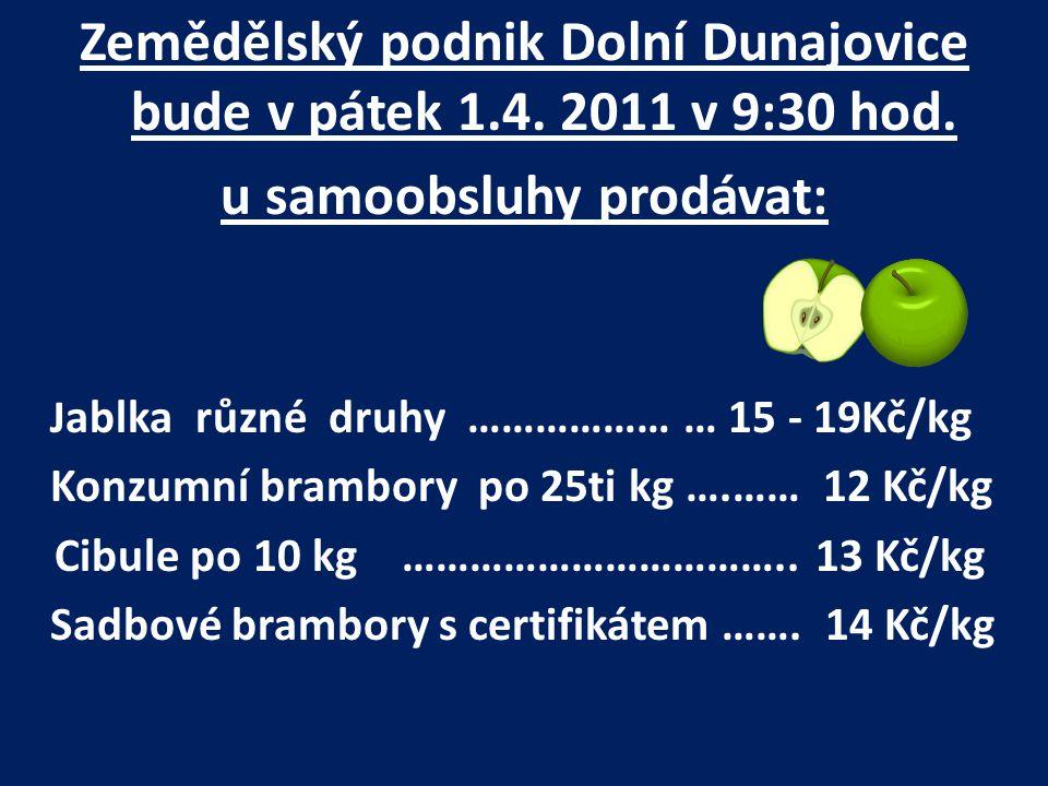 Zemědělský podnik Dolní Dunajovice bude v pátek 1.4. 2011 v 9:30 hod. u samoobsluhy prodávat: J ablka různé druhy ……………… … 15 - 19Kč/kg Konzumní bramb