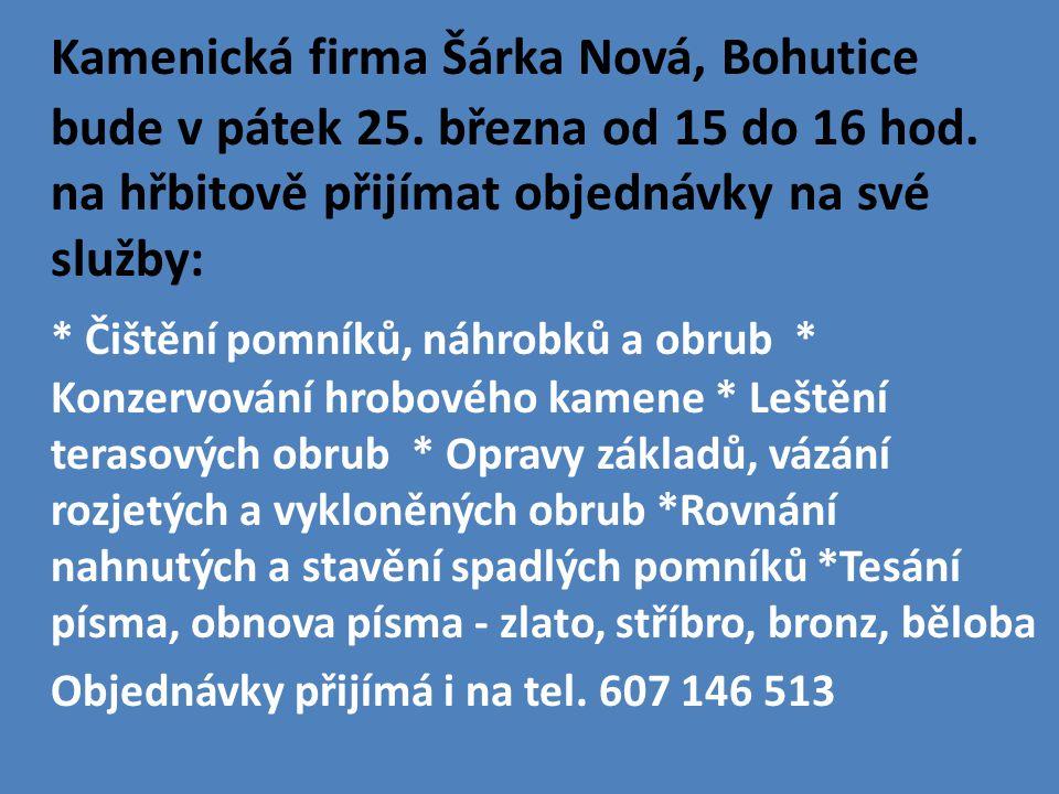 Kamenická firma Šárka Nová, Bohutice bude v pátek 25. března od 15 do 16 hod. na hřbitově přijímat objednávky na své služby: * Čištění pomníků, náhrob