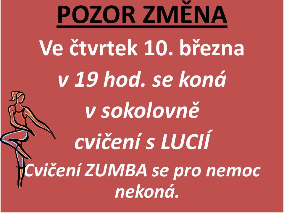 POZOR ZMĚNA Ve čtvrtek 10. března v 19 hod. se koná v sokolovně cvičení s LUCIÍ Cvičení ZUMBA se pro nemoc nekoná. POZOR ZMĚNA Ve čtvrtek 10. března v
