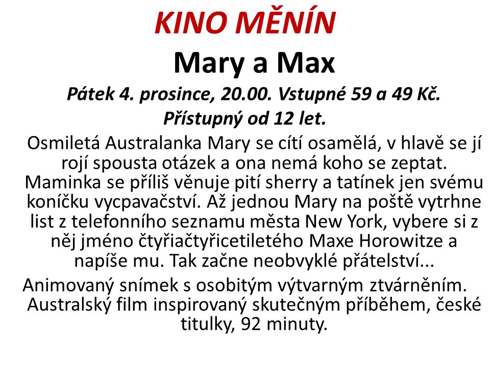 KINO MĚNÍN Mary a Max Pátek 4. prosince, 20.00. Vstupné 59 a 49 Kč. Přístupný od 12 let. Osmiletá Australanka Mary se cítí osamělá, v hlavě se jí rojí