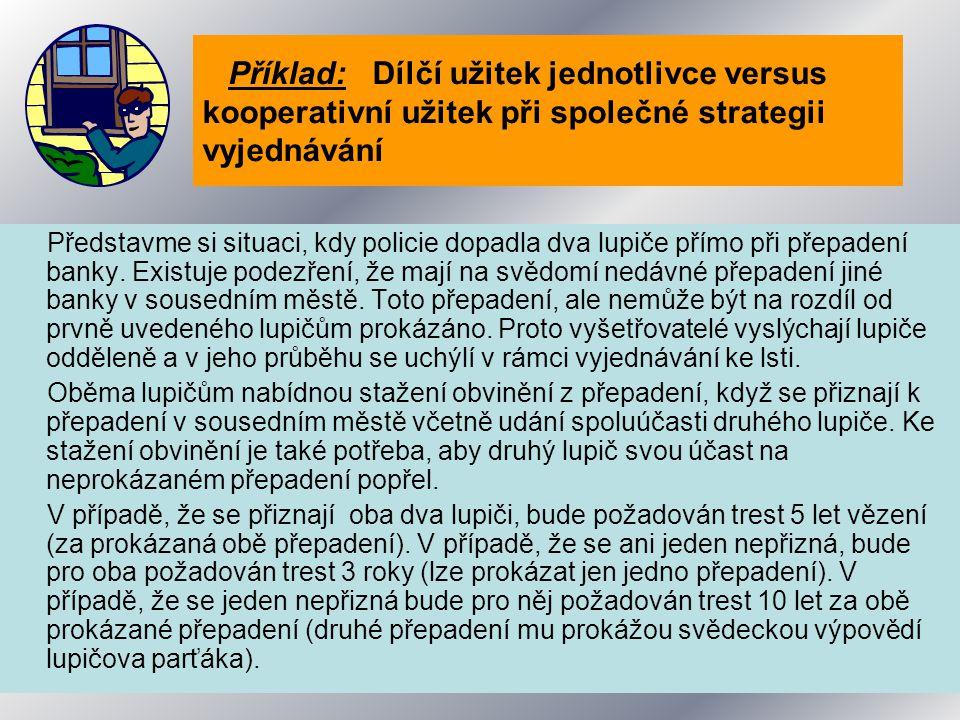 Příklad: Dílčí užitek jednotlivce versus kooperativní užitek při společné strategii vyjednávání Představme si situaci, kdy policie dopadla dva lupiče přímo při přepadení banky.