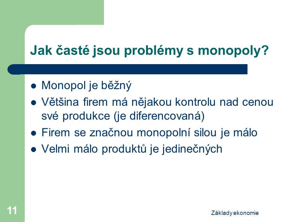 Základy ekonomie 11 Jak časté jsou problémy s monopoly? Monopol je běžný Většina firem má nějakou kontrolu nad cenou své produkce (je diferencovaná) F