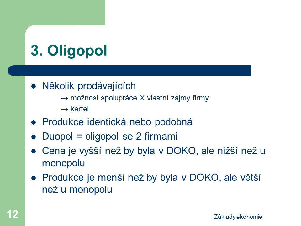Základy ekonomie 12 3. Oligopol Několik prodávajících → možnost spolupráce X vlastní zájmy firmy → kartel Produkce identická nebo podobná Duopol = oli