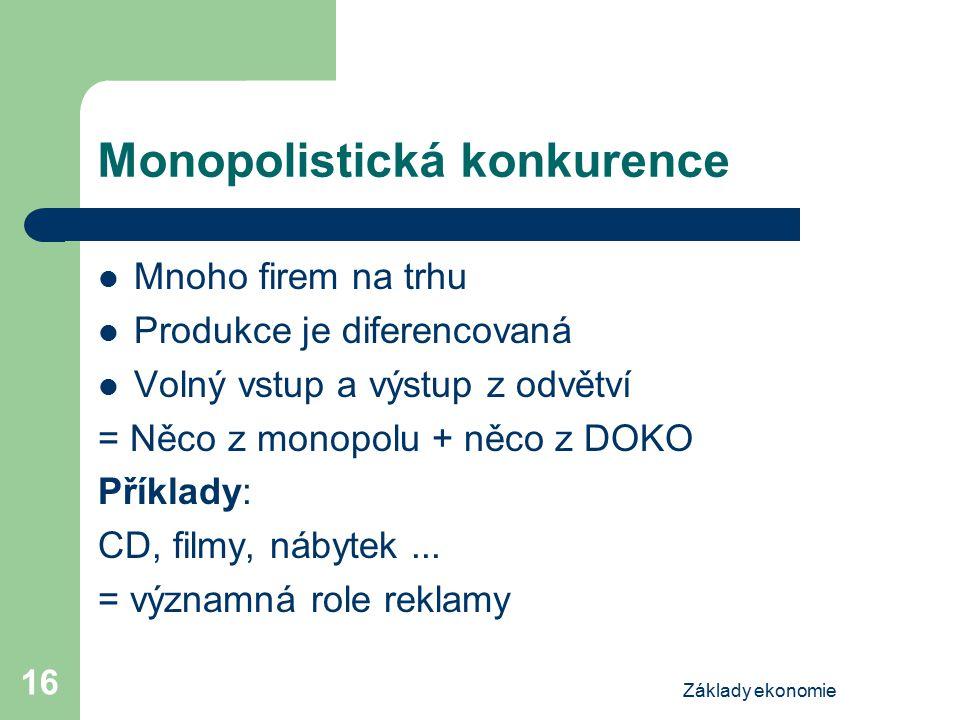 Základy ekonomie 16 Monopolistická konkurence Mnoho firem na trhu Produkce je diferencovaná Volný vstup a výstup z odvětví = Něco z monopolu + něco z