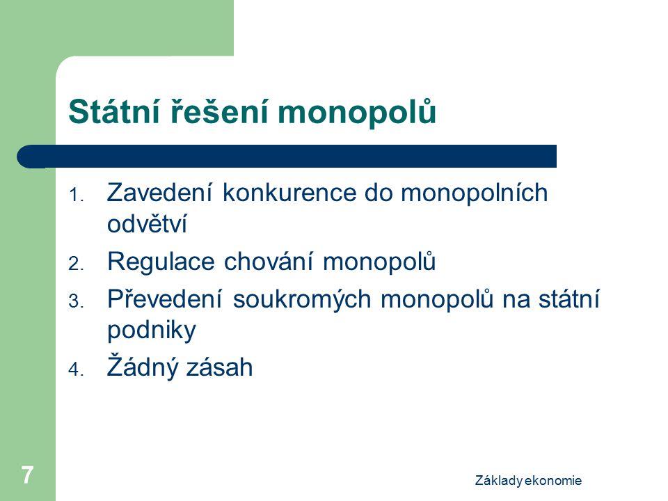 Základy ekonomie 7 Státní řešení monopolů 1. Zavedení konkurence do monopolních odvětví 2. Regulace chování monopolů 3. Převedení soukromých monopolů