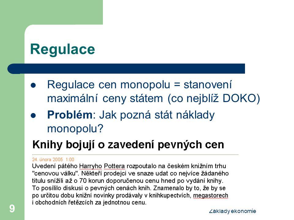Základy ekonomie 9 Regulace Regulace cen monopolu = stanovení maximální ceny státem (co nejblíž DOKO) Problém: Jak pozná stát náklady monopolu?