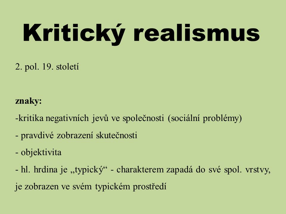 Kritický realismus 2. pol. 19. století znaky: -kritika negativních jevů ve společnosti (sociální problémy) - pravdivé zobrazení skutečnosti - objektiv