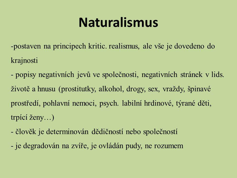 Naturalismus -postaven na principech kritic. realismus, ale vše je dovedeno do krajnosti - popisy negativních jevů ve společnosti, negativních stránek