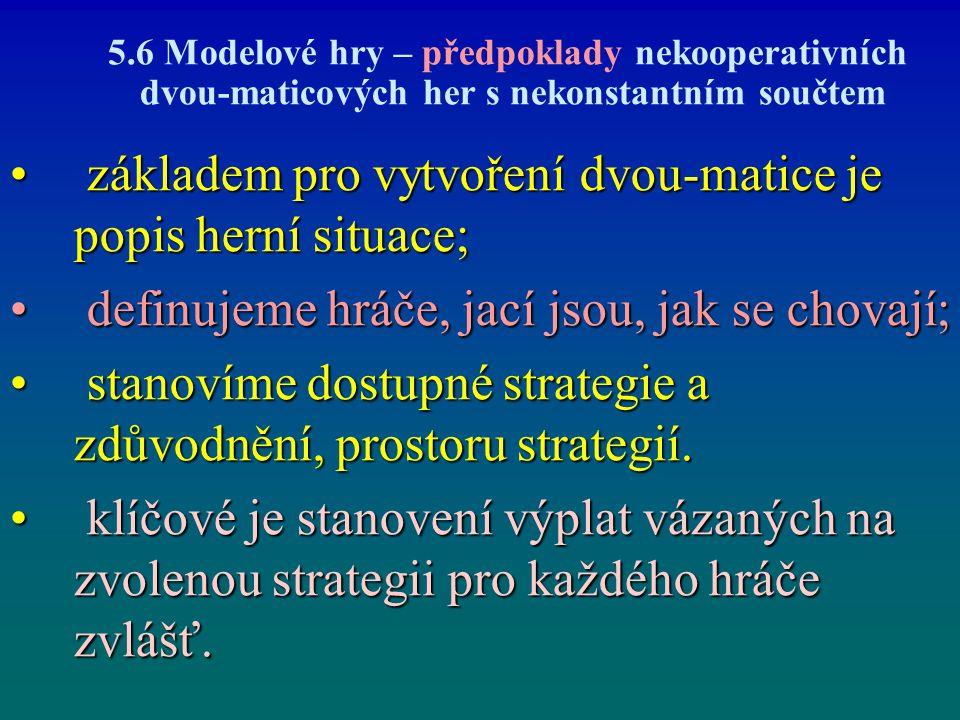 5.6 Modelové hry – předpoklady nekooperativních dvou-maticových her s nekonstantním součtem základem pro vytvoření dvou-matice je popis herní situace;