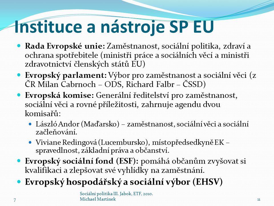Instituce a nástroje SP EU Rada Evropské unie: Zaměstnanost, sociální politika, zdraví a ochrana spotřebitele (ministři práce a sociálních věcí a ministři zdravotnictví členských států EU) Evropský parlament: Výbor pro zaměstnanost a sociální věci (z ČR Milan Cabrnoch – ODS, Richard Falbr – ČSSD) Evropská komise: Generální ředitelství pro zaměstnanost, sociální věci a rovné příležitosti, zahrnuje agendu dvou komisařů: László Andor (Maďarsko) – zaměstnanost, sociální věci a sociální začleňování.