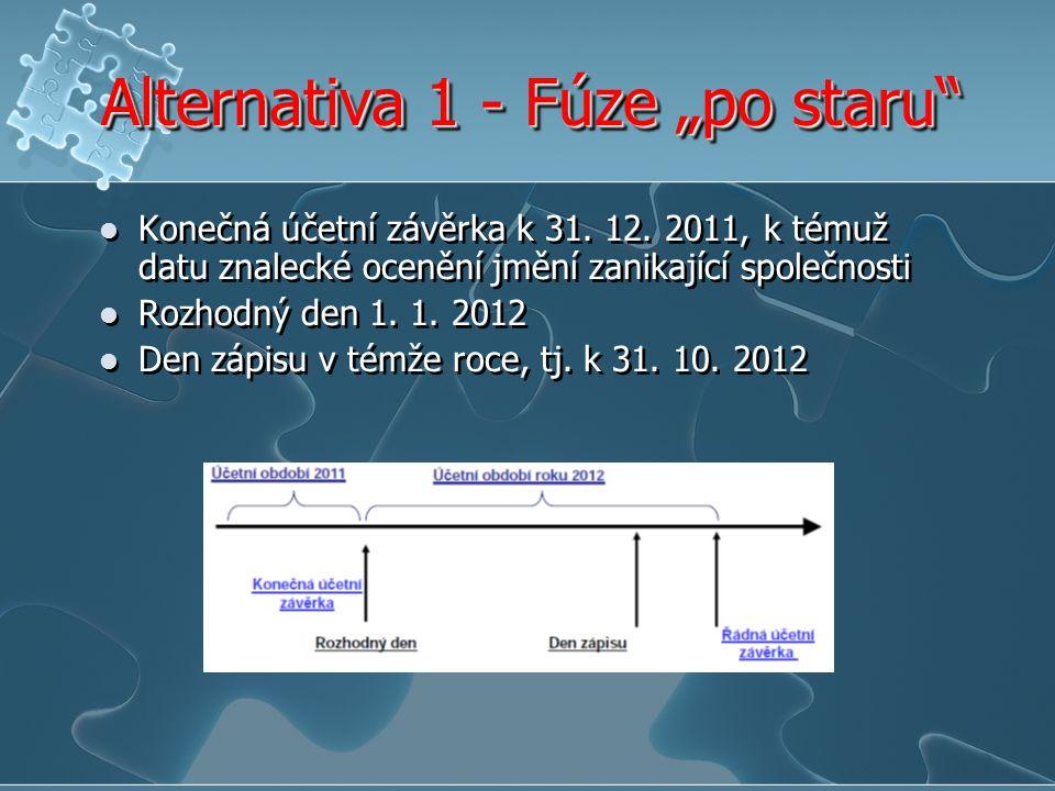 """Alternativa 1 - Fúze """"po staru"""" Konečná účetní závěrka k 31. 12. 2011, k témuž datu znalecké ocenění jmění zanikající společnosti Rozhodný den 1. 1. 2"""