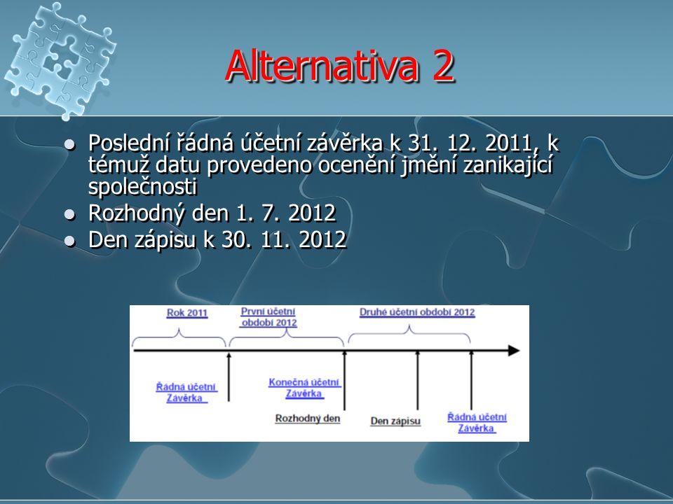 Alternativa 2 Poslední řádná účetní závěrka k 31. 12. 2011, k témuž datu provedeno ocenění jmění zanikající společnosti Rozhodný den 1. 7. 2012 Den zá