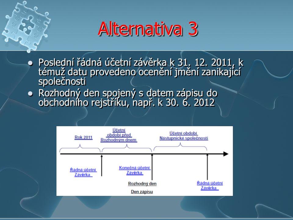 Alternativa 3 Poslední řádná účetní závěrka k 31. 12. 2011, k témuž datu provedeno ocenění jmění zanikající společnosti Rozhodný den spojený s datem z