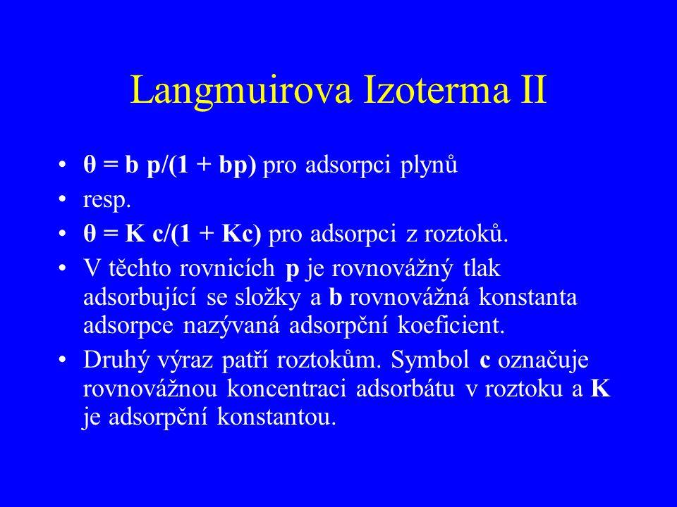 Langmuirova Izoterma II θ = b p/(1 + bp) pro adsorpci plynů resp. θ = K c/(1 + Kc) pro adsorpci z roztoků. V těchto rovnicích p je rovnovážný tlak ads