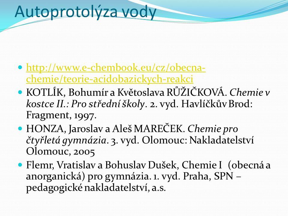 Autoprotolýza vody http://www.e-chembook.eu/cz/obecna- chemie/teorie-acidobazickych-reakci http://www.e-chembook.eu/cz/obecna- chemie/teorie-acidobazi