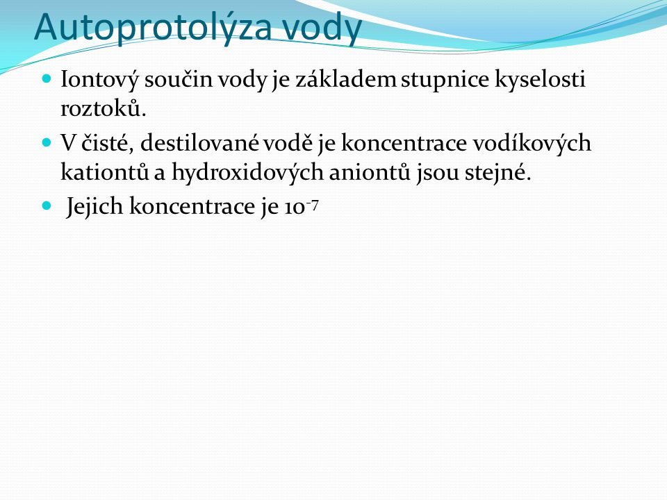 Autoprotolýza vody Iontový součin vody je základem stupnice kyselosti roztoků. V čisté, destilované vodě je koncentrace vodíkových kationtů a hydroxid