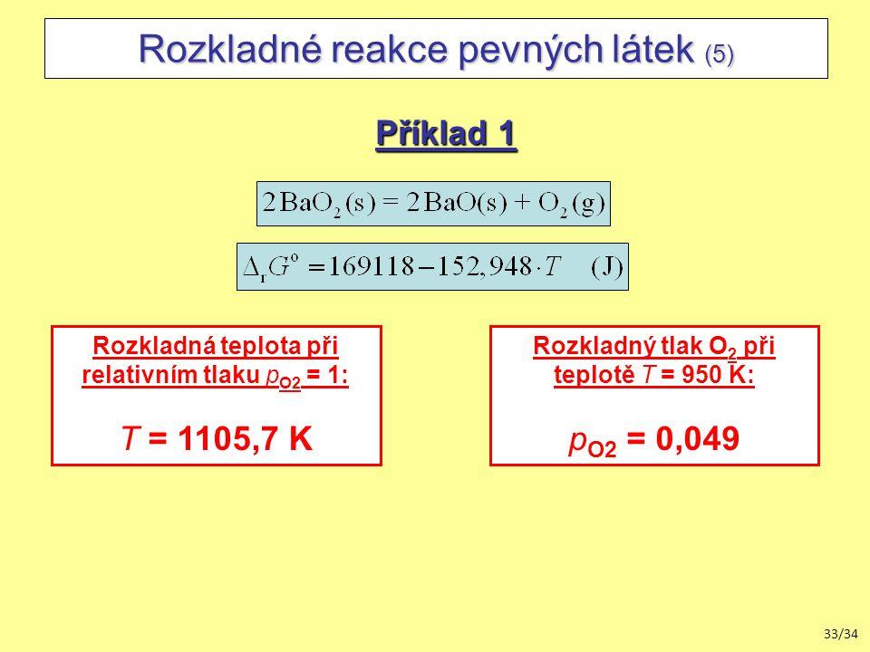 33/34 Rozkladné reakce pevných látek (5) Příklad 1 Rozkladná teplota při relativním tlaku p O2 = 1: T = 1105,7 K Rozkladný tlak O 2 při teplotě T = 950 K: p O2 = 0,049