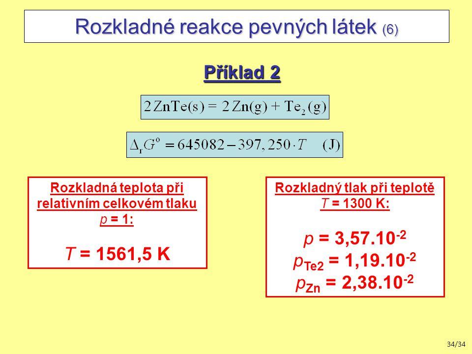 34/34 Rozkladné reakce pevných látek (6) Příklad 2 Rozkladná teplota při relativním celkovém tlaku p = 1: T = 1561,5 K Rozkladný tlak při teplotě T = 1300 K: p = 3,57.10 -2 p Te2 = 1,19.10 -2 p Zn = 2,38.10 -2