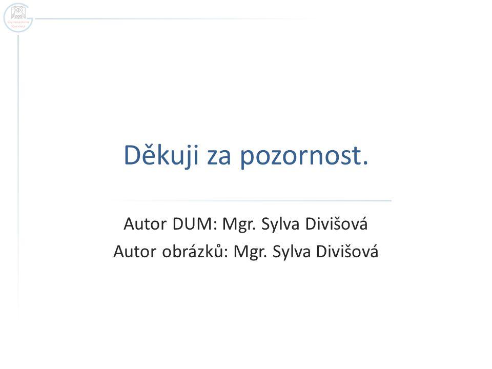 Děkuji za pozornost. Autor DUM: Mgr. Sylva Divišová Autor obrázků: Mgr. Sylva Divišová