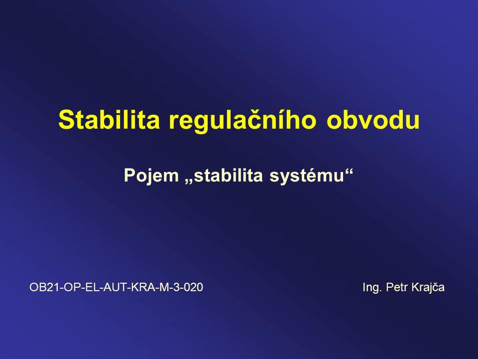 "Stabilita regulačního obvodu Pojem ""stabilita systému OB21-OP-EL-AUT-KRA-M-3-020 Ing. Petr Krajča"