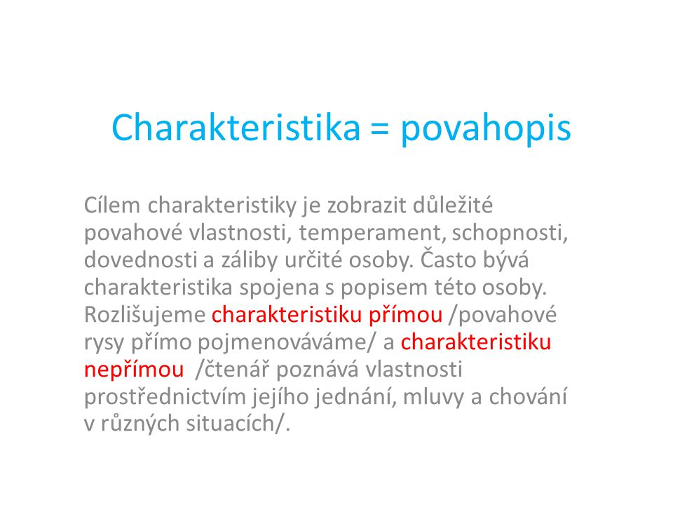 Charakteristika = povahopis Cílem charakteristiky je zobrazit důležité povahové vlastnosti, temperament, schopnosti, dovednosti a záliby určité osoby.