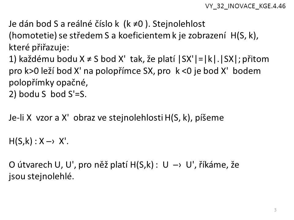 3 Je dán bod S a reálné číslo k (k ≠0 ). Stejnolehlost (homotetie) se středem S a koeficientem k je zobrazení H(S, k), které přiřazuje: 1) každému bod